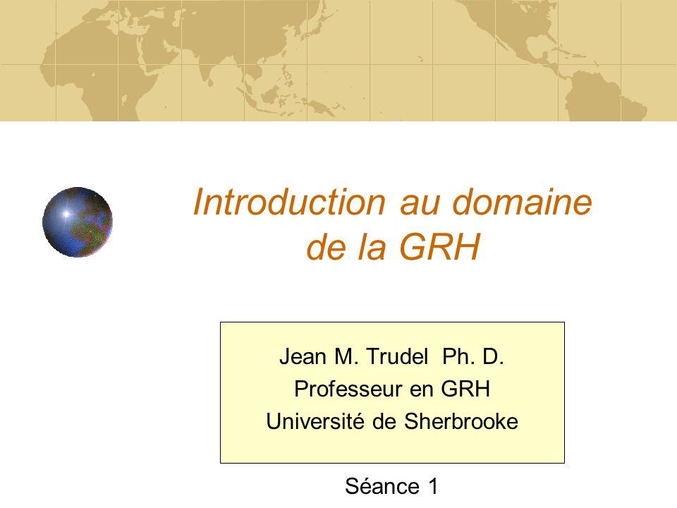 Introduction au domaine de la GRH Jean M. Trudel Ph. D. Professeur en GRH Université de Sherbrooke Séance 1