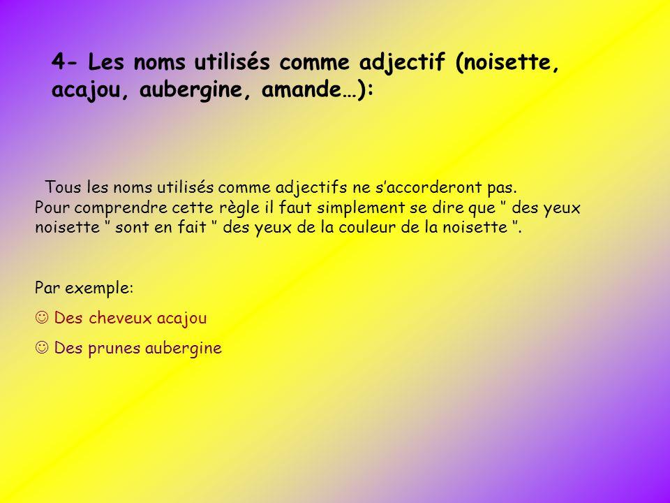 4- Les noms utilisés comme adjectif (noisette, acajou, aubergine, amande…): Tous les noms utilisés comme adjectifs ne saccorderont pas. Pour comprendr