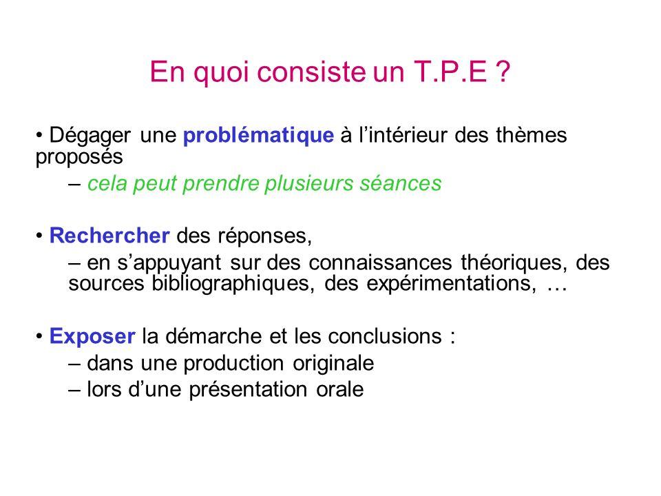 En quoi consiste un T.P.E ? Dégager une problématique à lintérieur des thèmes proposés – cela peut prendre plusieurs séances Rechercher des réponses,