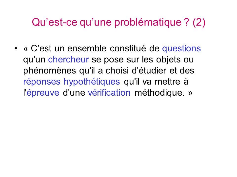 Quest-ce quune problématique ? (2) « Cest un ensemble constitué de questions qu'un chercheur se pose sur les objets ou phénomènes qu'il a choisi d'étu