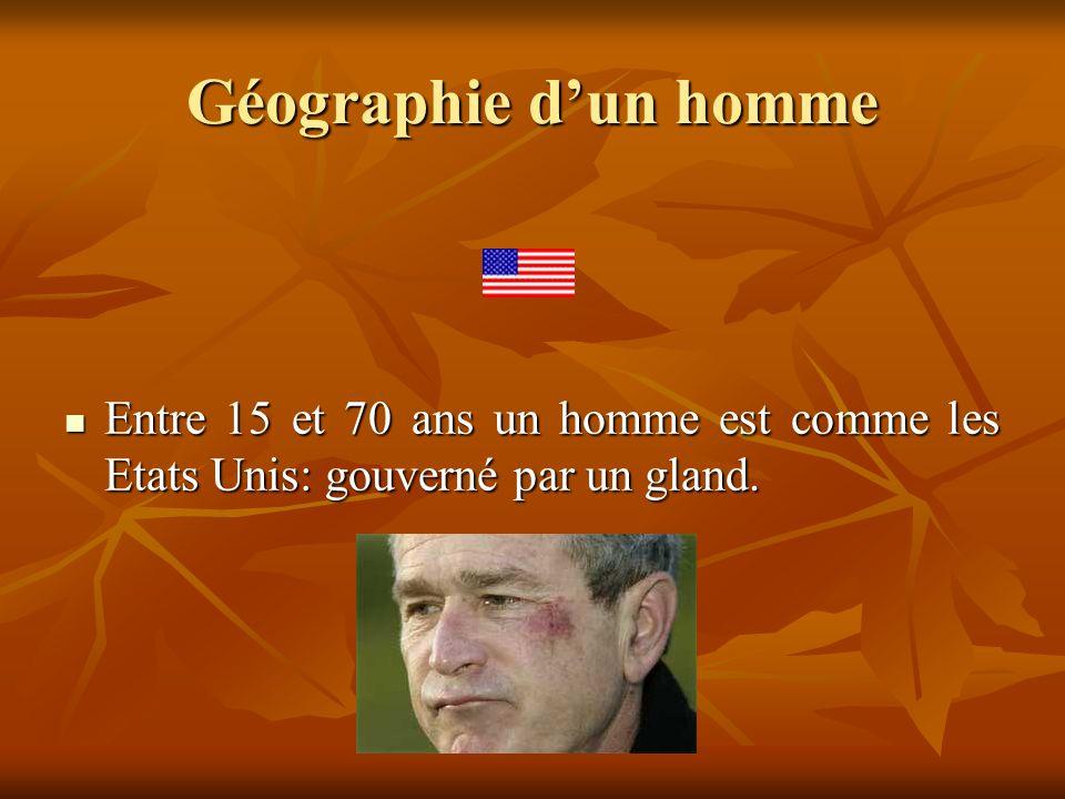 Géographie dun homme Entre 15 et 70 ans un homme est comme les Etats Unis: gouverné par un gland. Entre 15 et 70 ans un homme est comme les Etats Unis