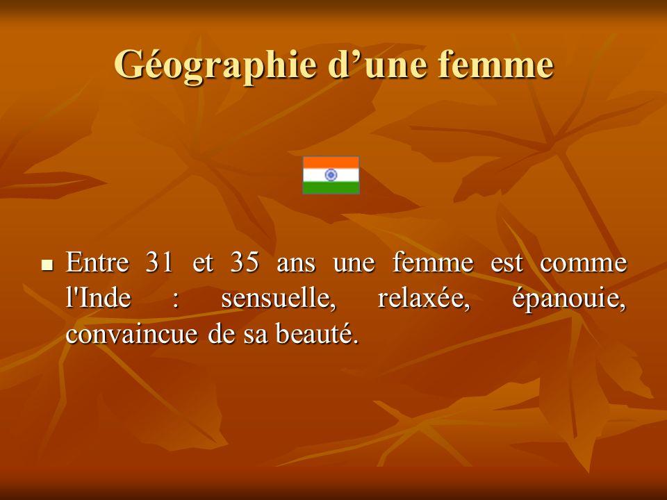 Géographie dune femme Entre 31 et 35 ans une femme est comme l'Inde : sensuelle, relaxée, épanouie, convaincue de sa beauté. Entre 31 et 35 ans une fe