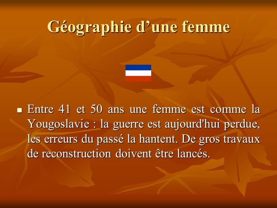 Géographie dune femme Entre 41 et 50 ans une femme est comme la Yougoslavie : la guerre est aujourd'hui perdue, les erreurs du passé la hantent. De gr