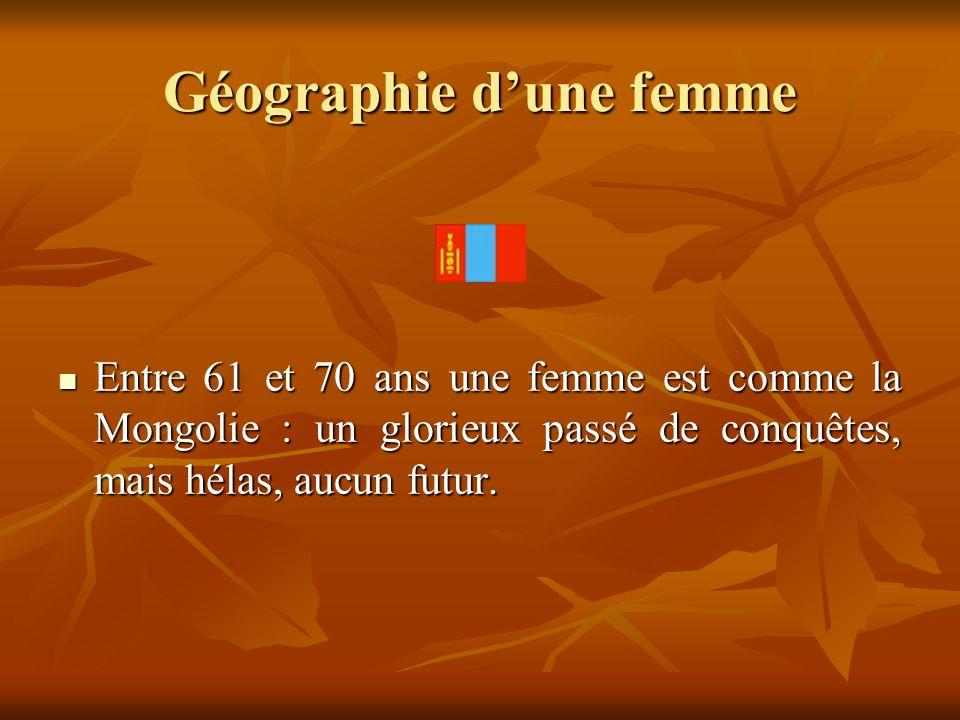 Géographie dune femme Entre 61 et 70 ans une femme est comme la Mongolie : un glorieux passé de conquêtes, mais hélas, aucun futur. Entre 61 et 70 ans