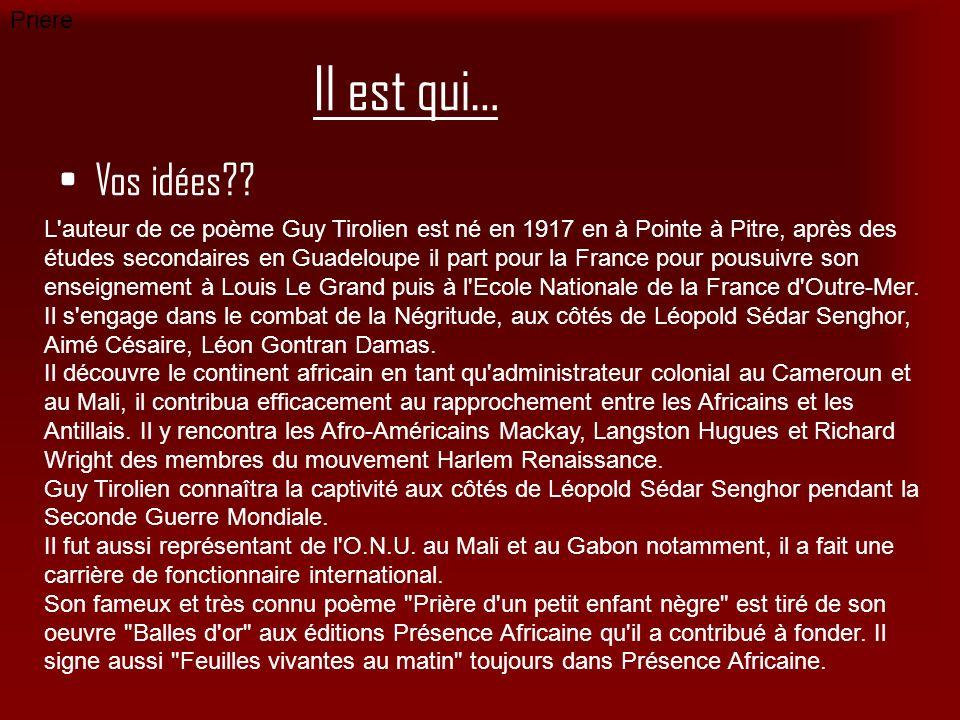 Il est qui… Vos idées?? Priere L'auteur de ce poème Guy Tirolien est né en 1917 en à Pointe à Pitre, après des études secondaires en Guadeloupe il par