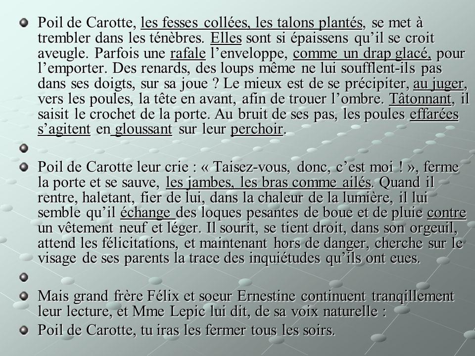 Poil de Carotte, les fesses collées, les talons plantés, se met à trembler dans les ténèbres. Elles sont si épaissens quil se croit aveugle. Parfois u
