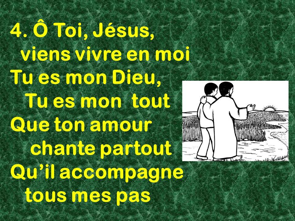 4. Ô Toi, Jésus, viens vivre en moi Tu es mon Dieu, Tu es mon tout Que ton amour chante partout Quil accompagne tous mes pas