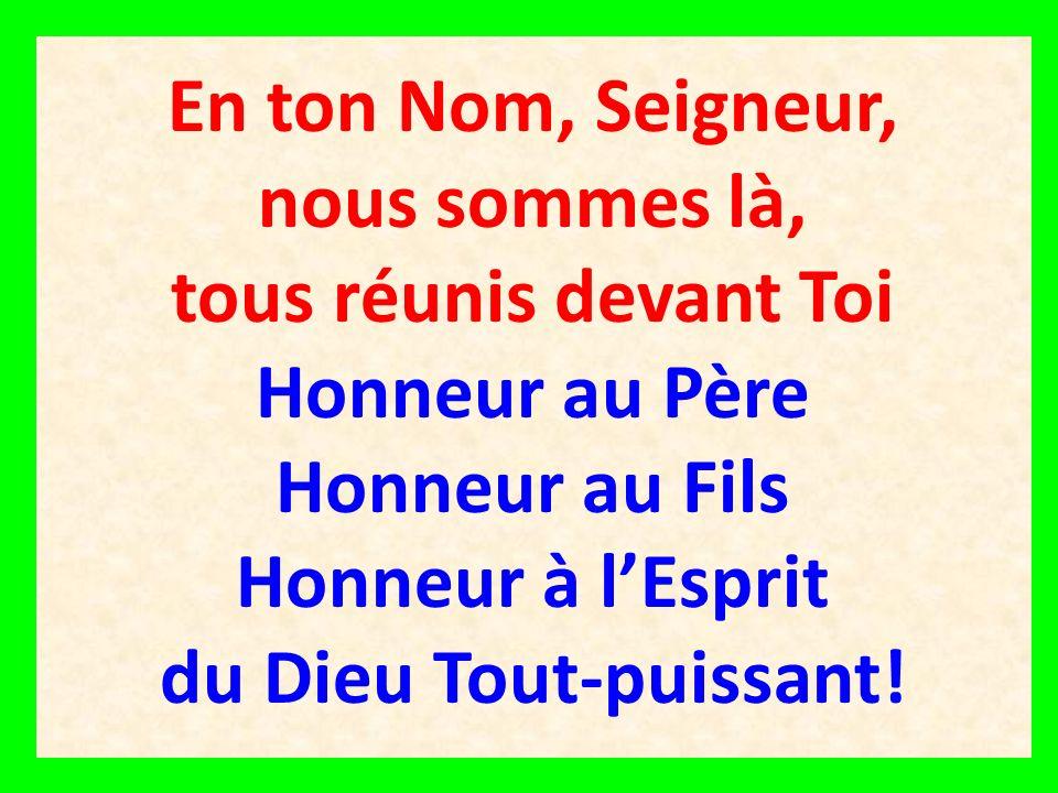 En ton Nom, Seigneur, nous sommes là, tous réunis devant Toi Honneur au Père Honneur au Fils Honneur à lEsprit du Dieu Tout-puissant!