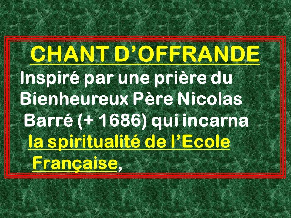 CHANT DOFFRANDE Inspiré par une prière du Bienheureux Père Nicolas Barré (+ 1686) qui incarna la spiritualité de lEcole Française,