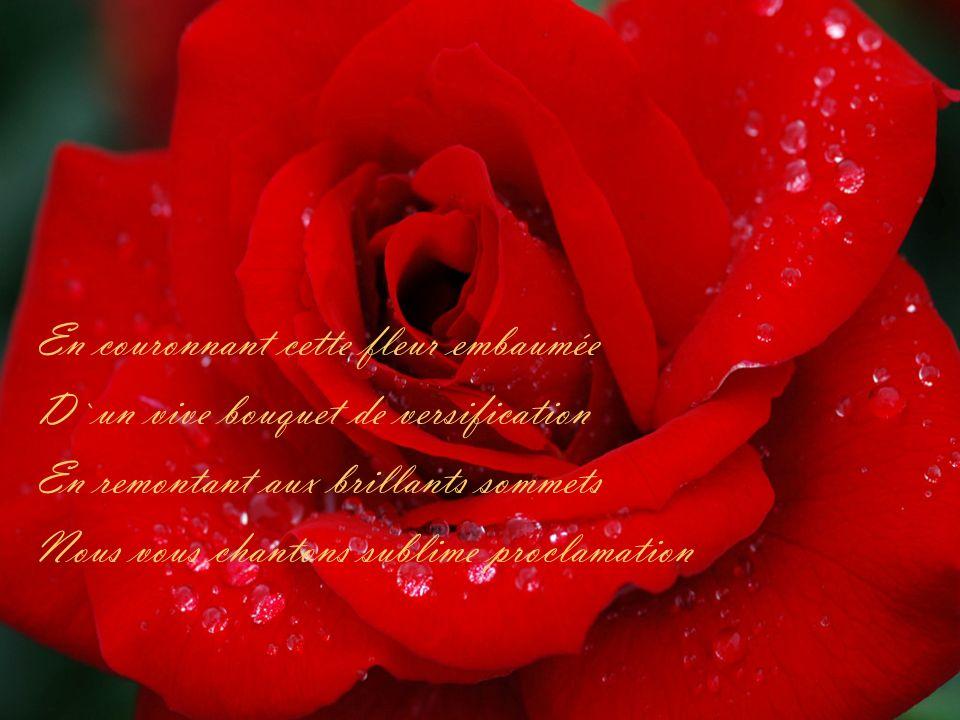 En couronnant cette fleur embaumée D`un vive bouquet de versification En remontant aux brillants sommets Nous vous chantons sublime proclamation