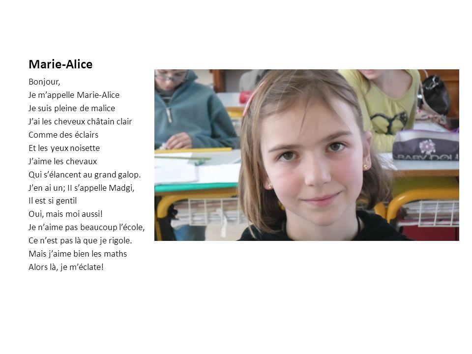 Marie-Alice Bonjour, Je mappelle Marie-Alice Je suis pleine de malice Jai les cheveux châtain clair Comme des éclairs Et les yeux noisette Jaime les chevaux Qui sélancent au grand galop.