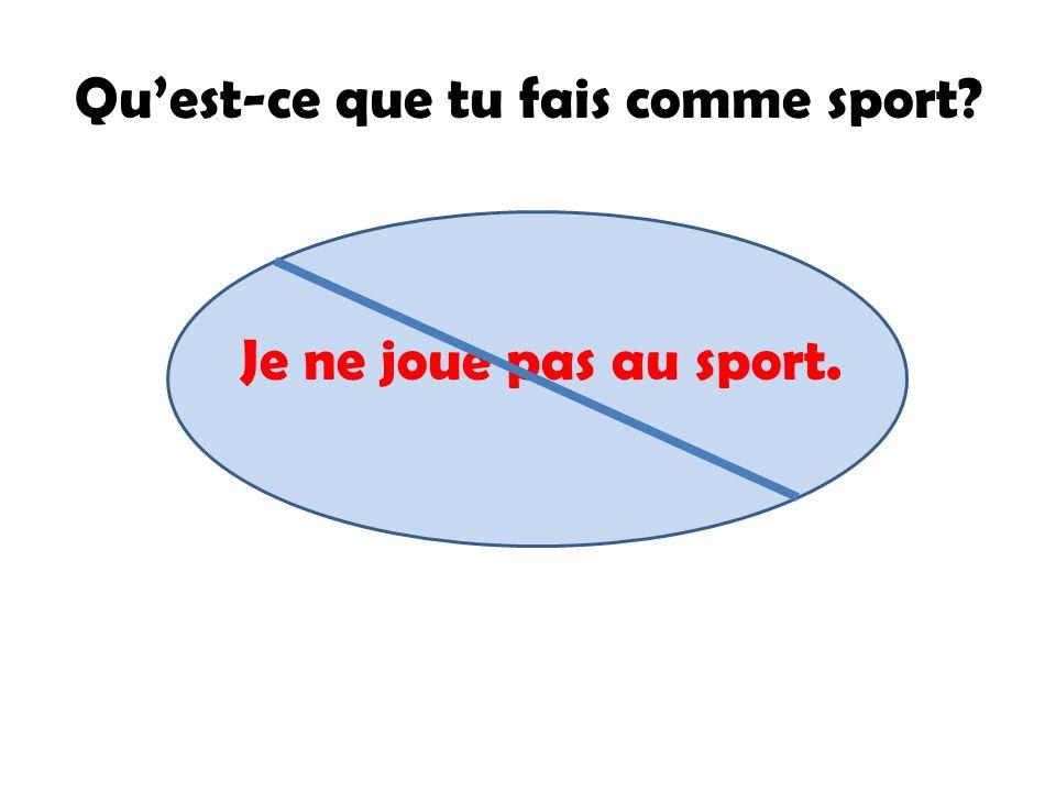 Quest-ce que tu fais comme sport? Je ne joue pas au sport.