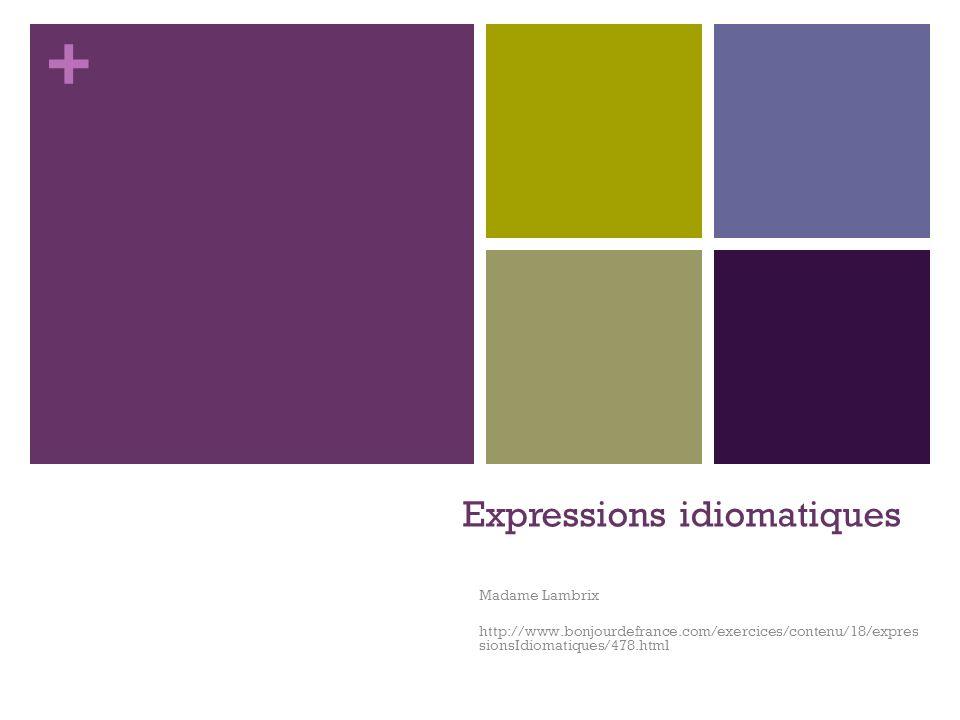 + Expressions idiomatiques Madame Lambrix http://www.bonjourdefrance.com/exercices/contenu/18/expres sionsIdiomatiques/478.html