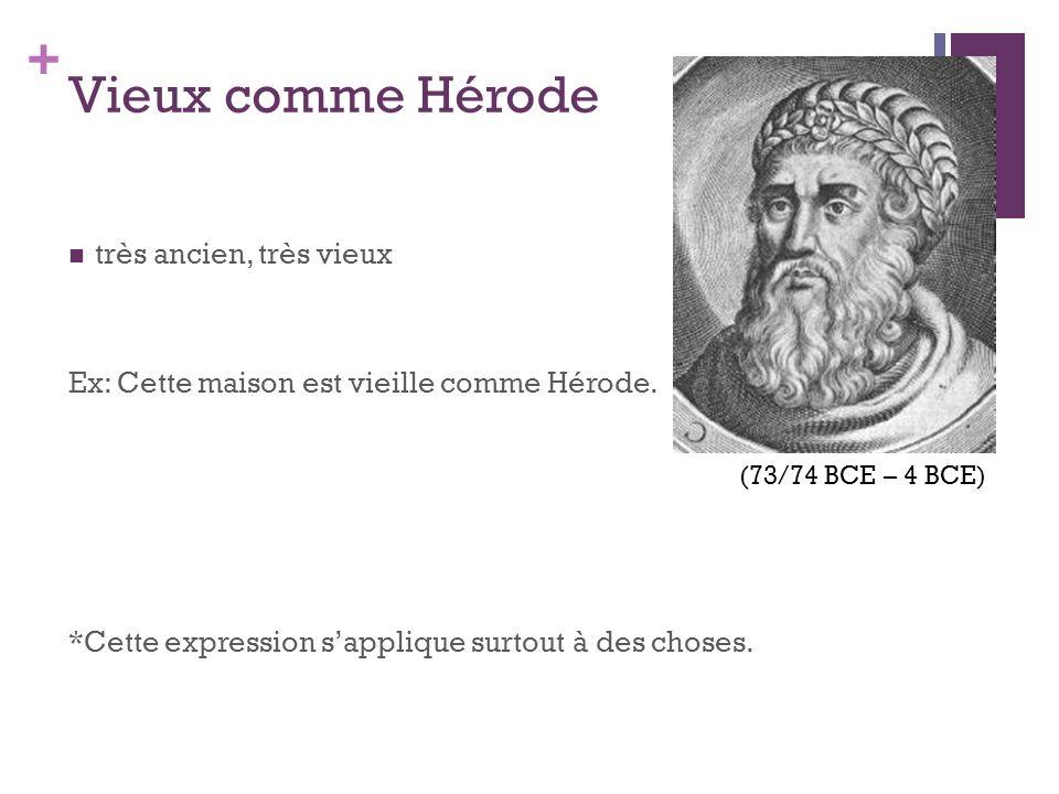 + Vieux comme Hérode très ancien, très vieux Ex: Cette maison est vieille comme Hérode. *Cette expression sapplique surtout à des choses. (73/74 BCE –