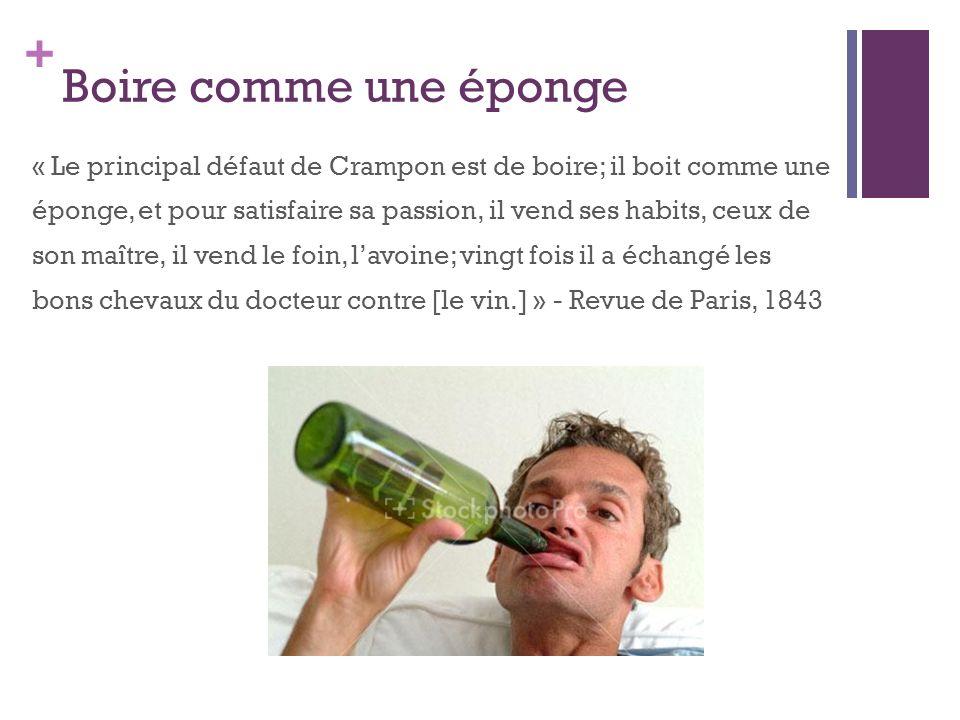+ Boire comme une éponge « Le principal défaut de Crampon est de boire; il boit comme une éponge, et pour satisfaire sa passion, il vend ses habits, c