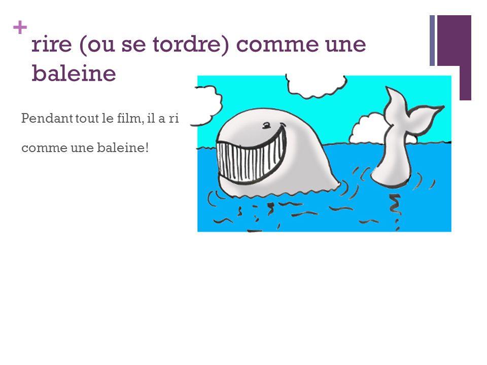 + rire (ou se tordre) comme une baleine Pendant tout le film, il a ri comme une baleine!