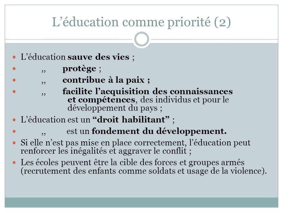 Léducation comme priorité (2) Léducation sauve des vies ;,, protège ;,, contribue à la paix ;,, facilite lacquisition des connaissances et compétences, des individus et pour le développement du pays ; Léducation est un droit habilitant ;,, est un fondement du développement.