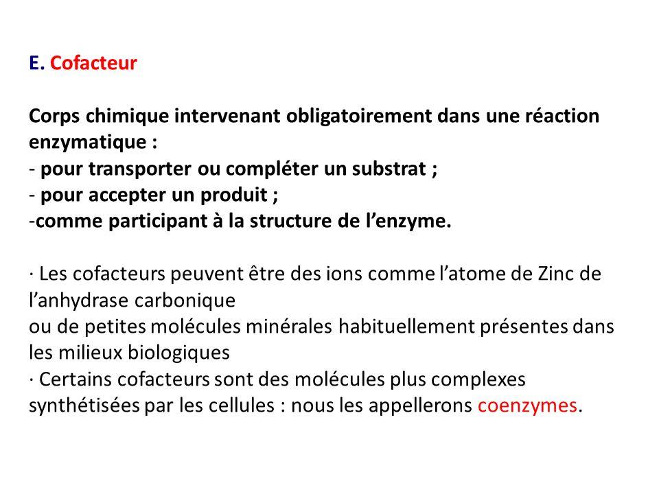E. Cofacteur Corps chimique intervenant obligatoirement dans une réaction enzymatique : - pour transporter ou compléter un substrat ; - pour accepter