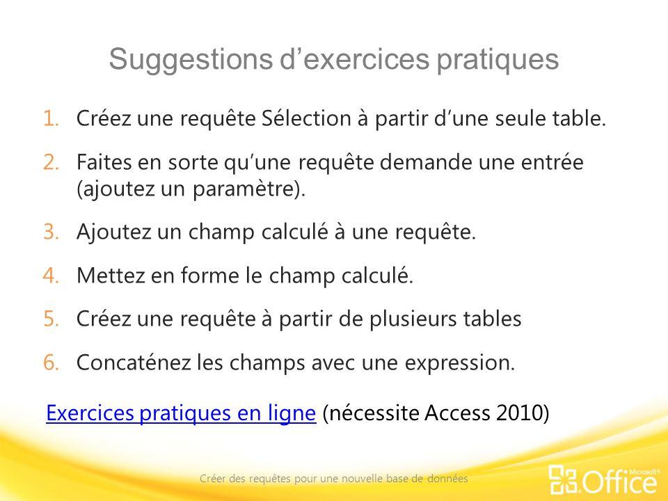Suggestions dexercices pratiques 1.Créez une requête Sélection à partir dune seule table. 2.Faites en sorte quune requête demande une entrée (ajoutez