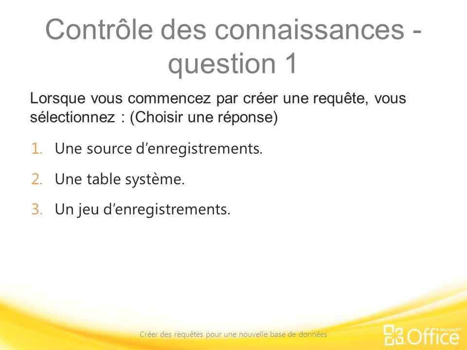 Contrôle des connaissances - question 1 Lorsque vous commencez par créer une requête, vous sélectionnez : (Choisir une réponse) Créer des requêtes pou