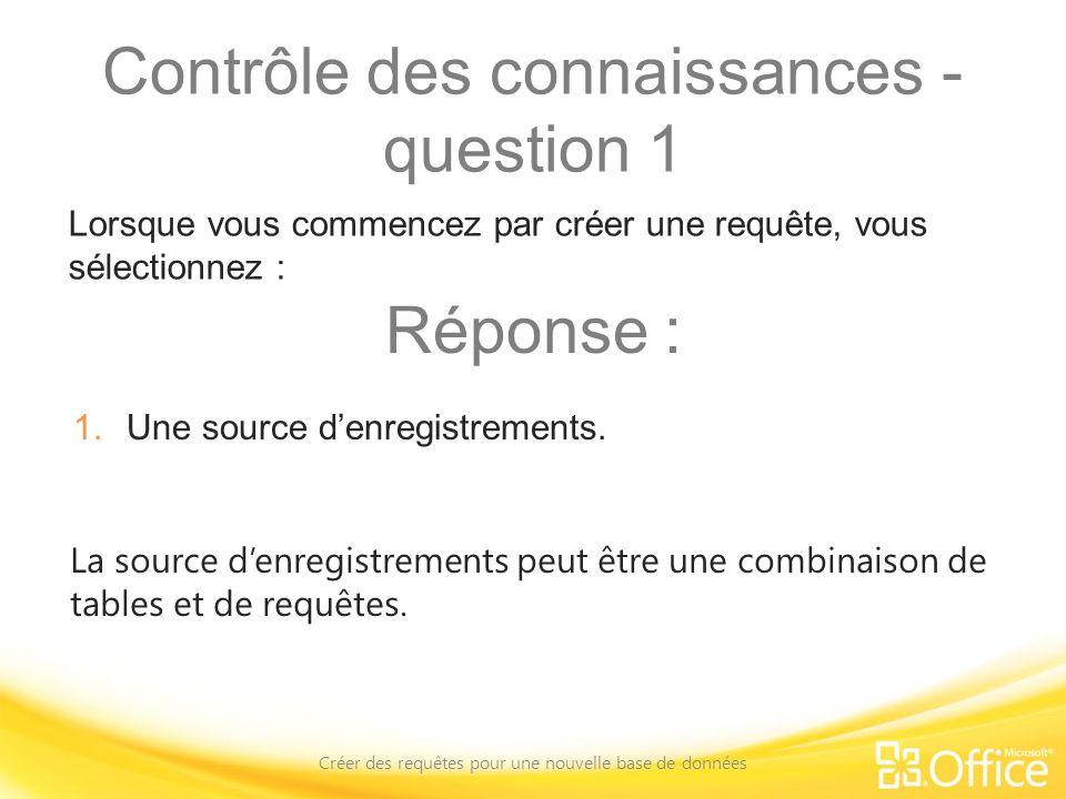 Contrôle des connaissances - question 1 Créer des requêtes pour une nouvelle base de données La source denregistrements peut être une combinaison de t