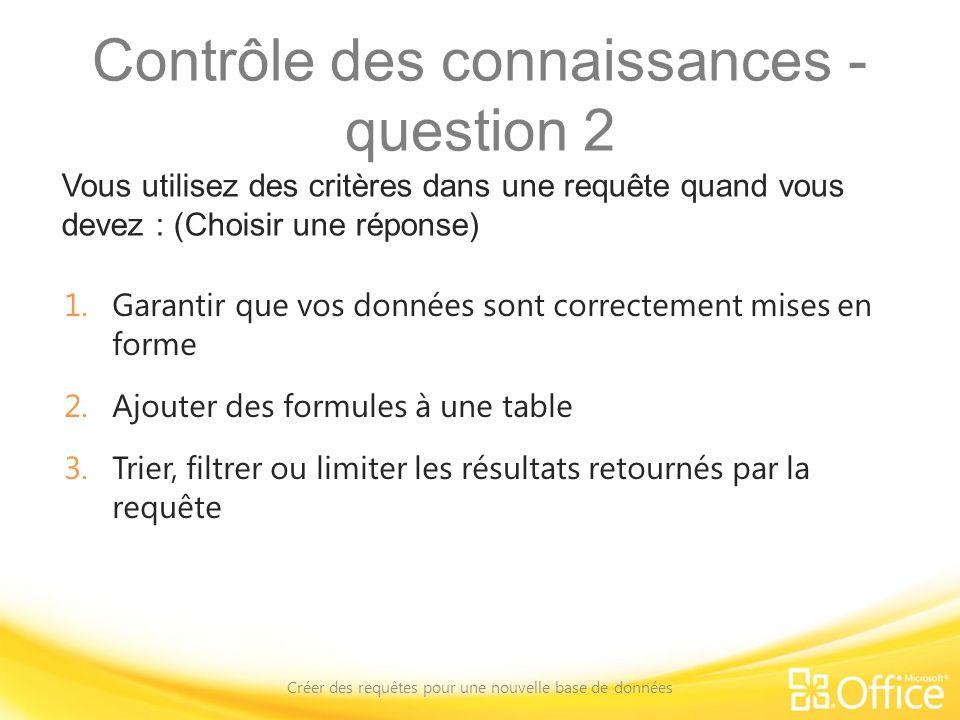 Contrôle des connaissances - question 2 Vous utilisez des critères dans une requête quand vous devez : (Choisir une réponse) Créer des requêtes pour u