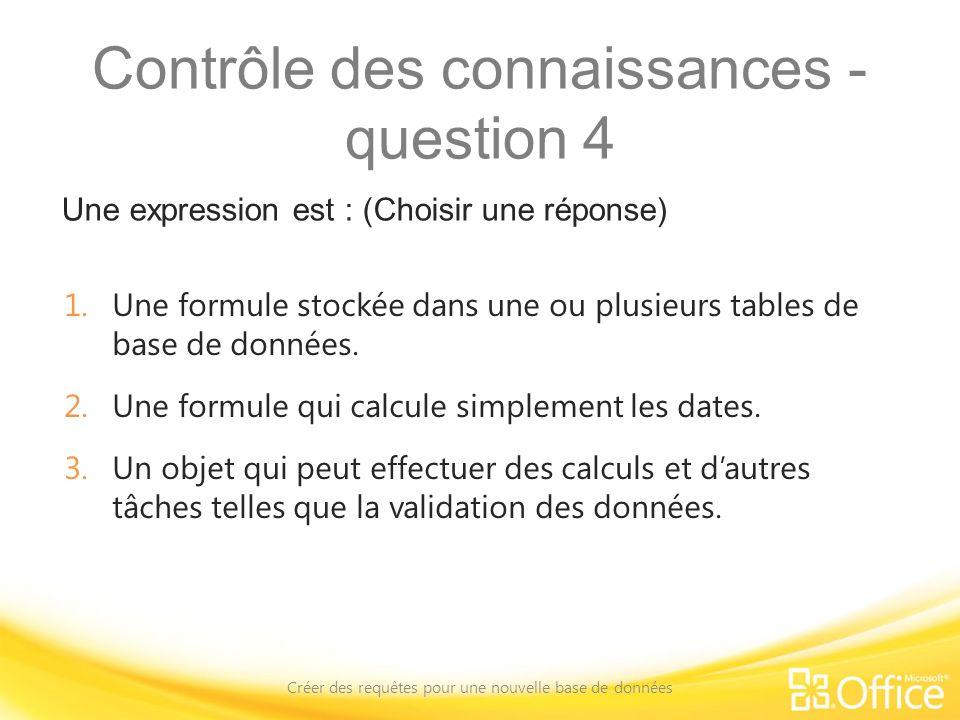 Contrôle des connaissances - question 4 Une expression est : (Choisir une réponse) Créer des requêtes pour une nouvelle base de données 1.Une formule