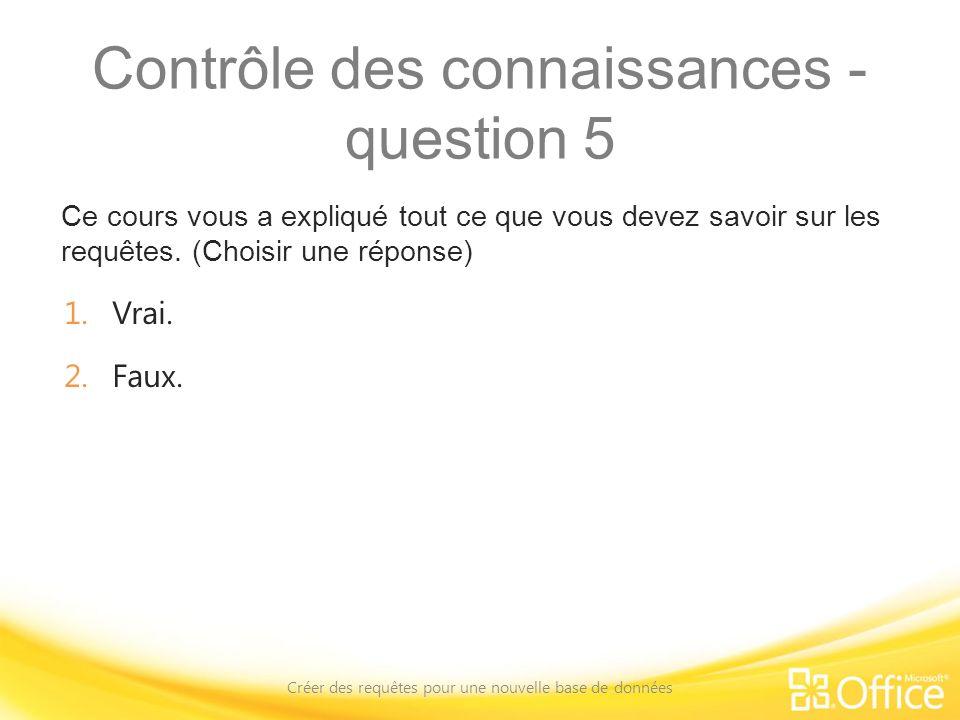 Contrôle des connaissances - question 5 Ce cours vous a expliqué tout ce que vous devez savoir sur les requêtes. (Choisir une réponse) Créer des requê