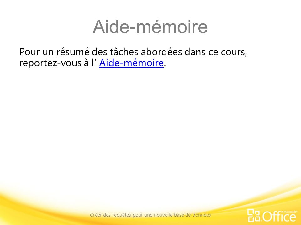 Aide-mémoire Pour un résumé des tâches abordées dans ce cours, reportez-vous à l Aide-mémoire.Aide-mémoire Créer des requêtes pour une nouvelle base d