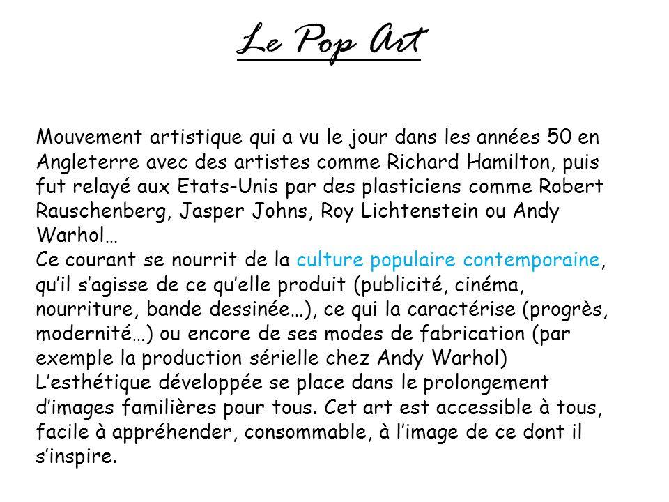 Le Pop Art Mouvement artistique qui a vu le jour dans les années 50 en Angleterre avec des artistes comme Richard Hamilton, puis fut relayé aux Etats-