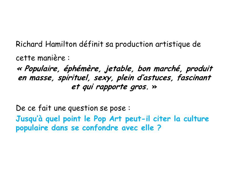 Richard Hamilton définit sa production artistique de cette manière : « Populaire, éphémère, jetable, bon marché, produit en masse, spirituel, sexy, pl