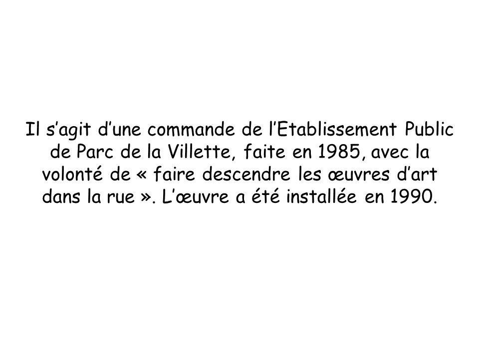 Il sagit dune commande de lEtablissement Public de Parc de la Villette, faite en 1985, avec la volonté de « faire descendre les œuvres dart dans la ru