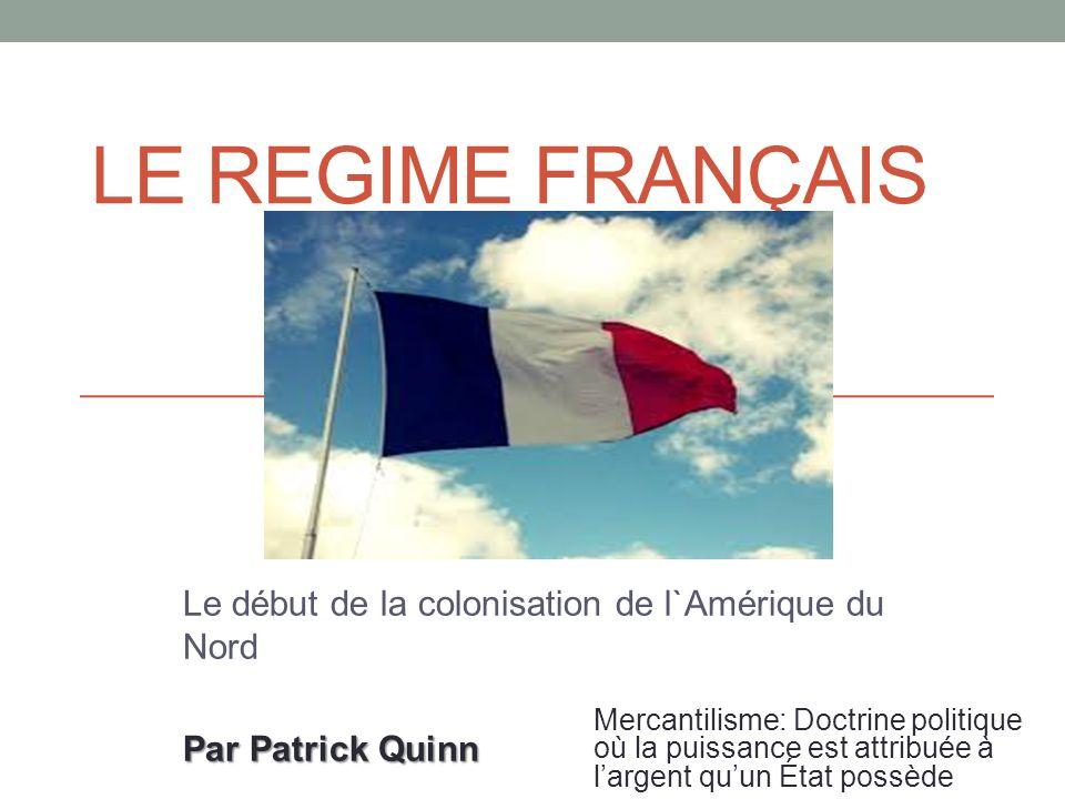 LE REGIME FRANÇAIS Le début de la colonisation de l`Amérique du Nord Par Patrick Quinn Mercantilisme: Doctrine politique où la puissance est attribuée