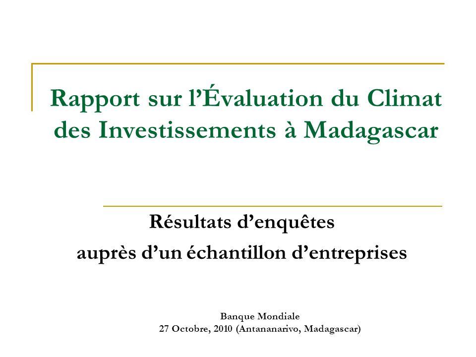 Banque Mondiale 27 Octobre, 2010 (Antananarivo, Madagascar) Rapport sur lÉvaluation du Climat des Investissements à Madagascar Résultats denquêtes auprès dun échantillon dentreprises