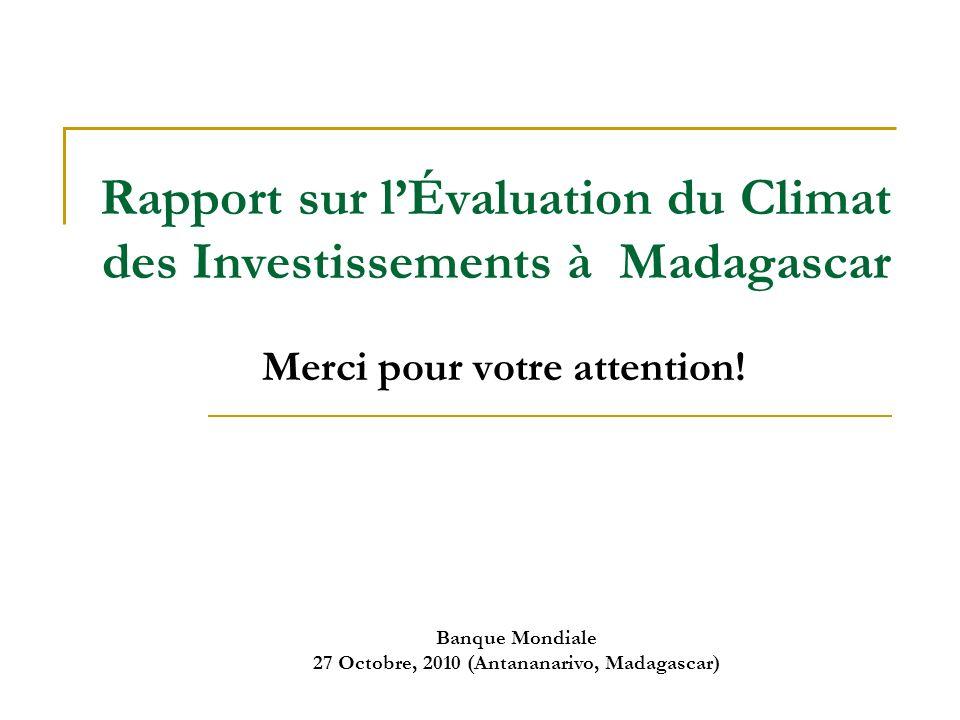 Banque Mondiale 27 Octobre, 2010 (Antananarivo, Madagascar) Rapport sur lÉvaluation du Climat des Investissements à Madagascar Merci pour votre attention!