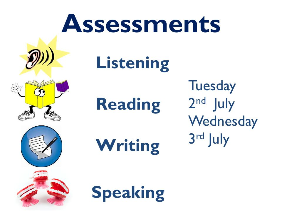 Assessments Listening Reading Writing Speaking Tuesday 2 nd July Wednesday 3 rd July