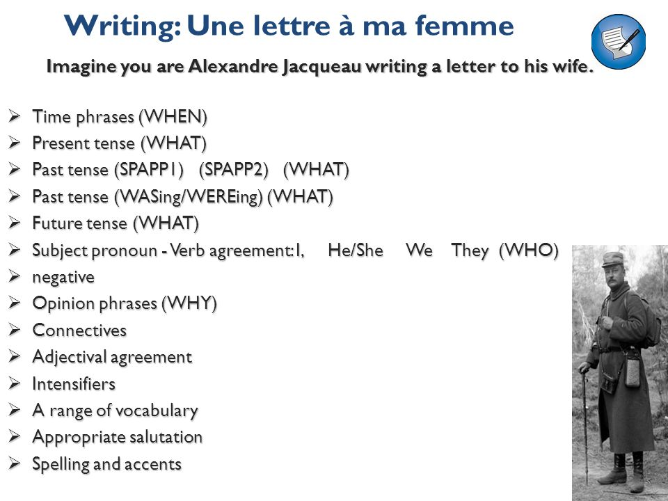 Writing: Une lettre à ma femme Time phrases (WHEN) Time phrases (WHEN) Present tense (WHAT) Present tense (WHAT) Past tense (SPAPP1) (SPAPP2) (WHAT) Past tense (SPAPP1) (SPAPP2) (WHAT) Past tense (WASing/WEREing) (WHAT) Past tense (WASing/WEREing) (WHAT) Future tense (WHAT) Future tense (WHAT) Subject pronoun - Verb agreement: I, He/She We They (WHO) Subject pronoun - Verb agreement: I, He/She We They (WHO) negative negative Opinion phrases (WHY) Opinion phrases (WHY) Connectives Connectives Adjectival agreement Adjectival agreement Intensifiers Intensifiers A range of vocabulary A range of vocabulary Appropriate salutation Appropriate salutation Spelling and accents Spelling and accents Imagine you are Alexandre Jacqueau writing a letter to his wife.