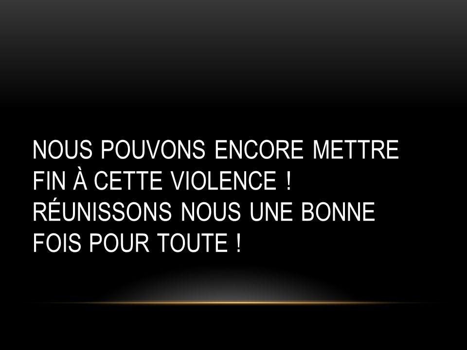 NOUS POUVONS ENCORE METTRE FIN À CETTE VIOLENCE ! RÉUNISSONS NOUS UNE BONNE FOIS POUR TOUTE !