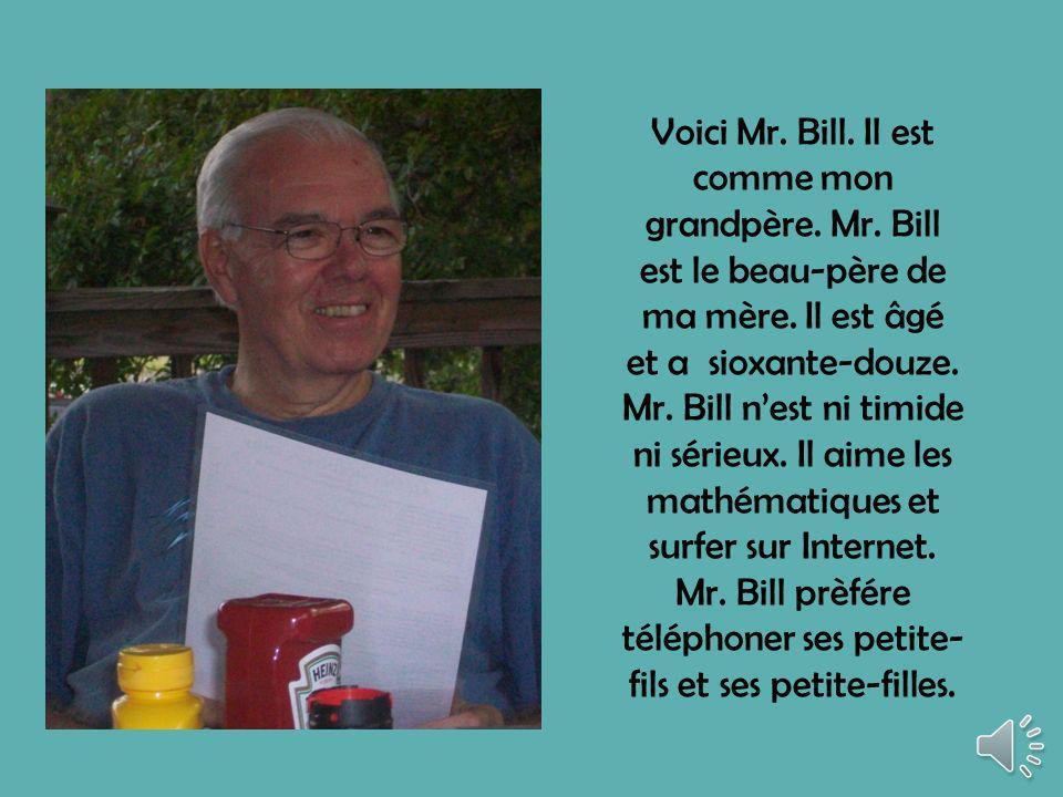 Voici Mr.Bill. Il est comme mon grandpère. Mr. Bill est le beau-père de ma mère.