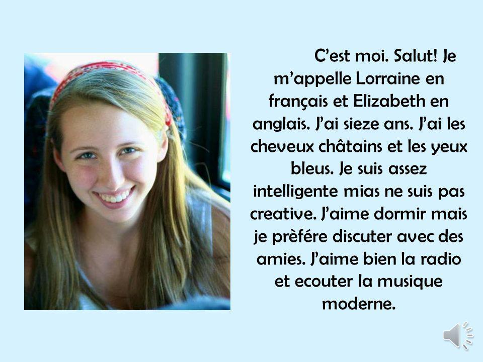 Cest moi.Salut. Je mappelle Lorraine en français et Elizabeth en anglais.