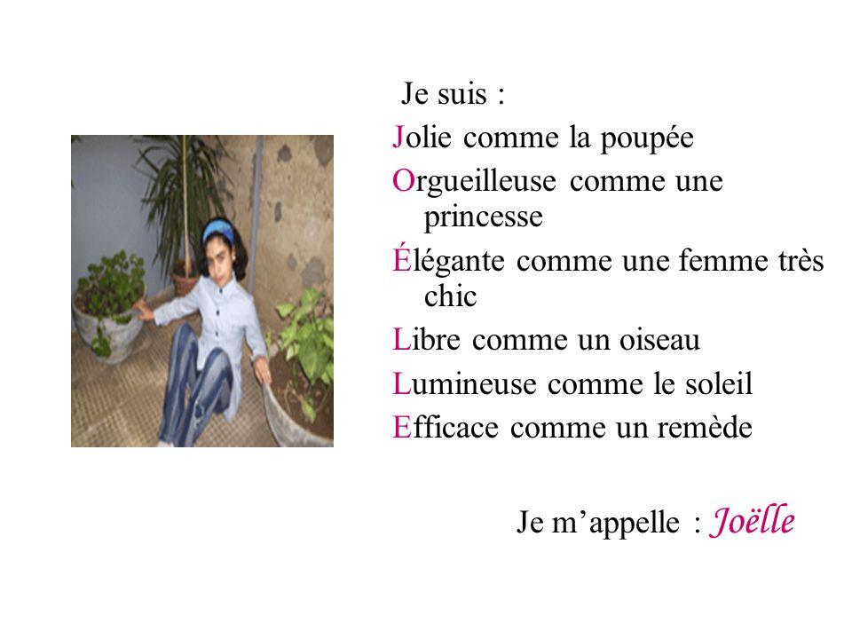 Je suis : Jolie comme la poupée Orgueilleuse comme une princesse Élégante comme une femme très chic Libre comme un oiseau Lumineuse comme le soleil Efficace comme un remède Je mappelle : Joëlle
