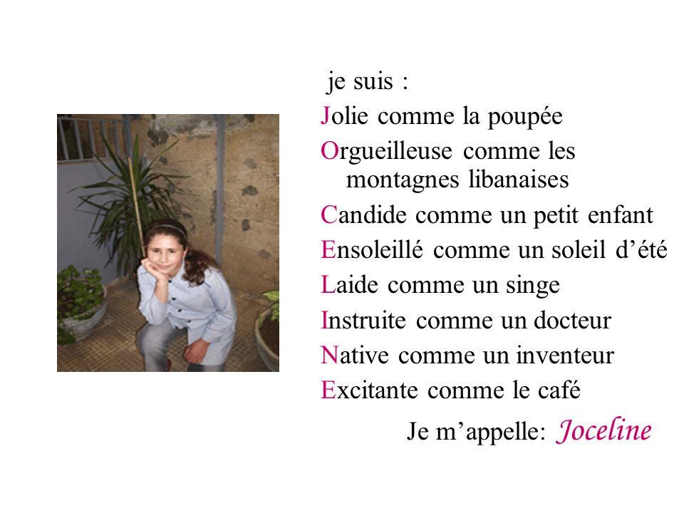 je suis : Jolie comme la poupée Orgueilleuse comme les montagnes libanaises Candide comme un petit enfant Ensoleillé comme un soleil dété Laide comme un singe Instruite comme un docteur Native comme un inventeur Excitante comme le café Je mappelle: Joceline