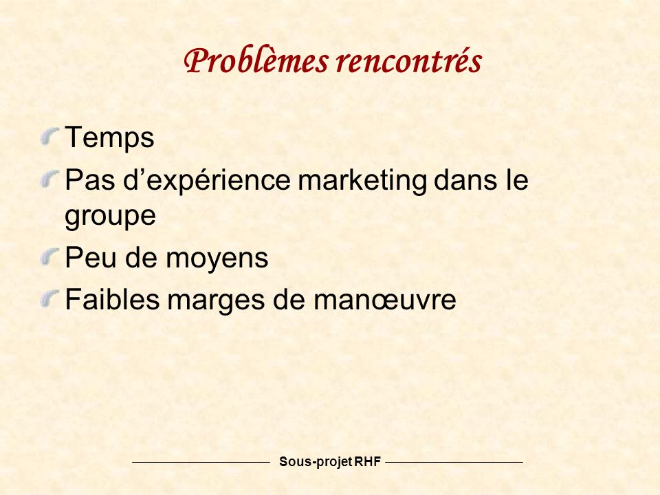 Sous-projet RHF Problèmes rencontrés Temps Pas dexpérience marketing dans le groupe Peu de moyens Faibles marges de manœuvre