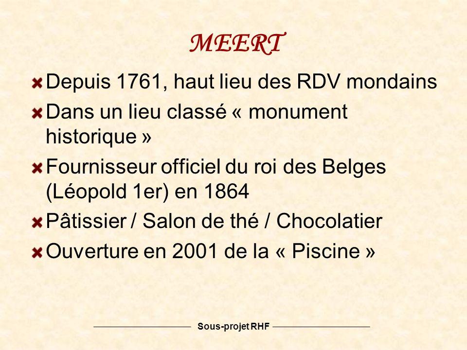 Sous-projet RHF MEERT Depuis 1761, haut lieu des RDV mondains Dans un lieu classé « monument historique » Fournisseur officiel du roi des Belges (Léopold 1er) en 1864 Pâtissier / Salon de thé / Chocolatier Ouverture en 2001 de la « Piscine »