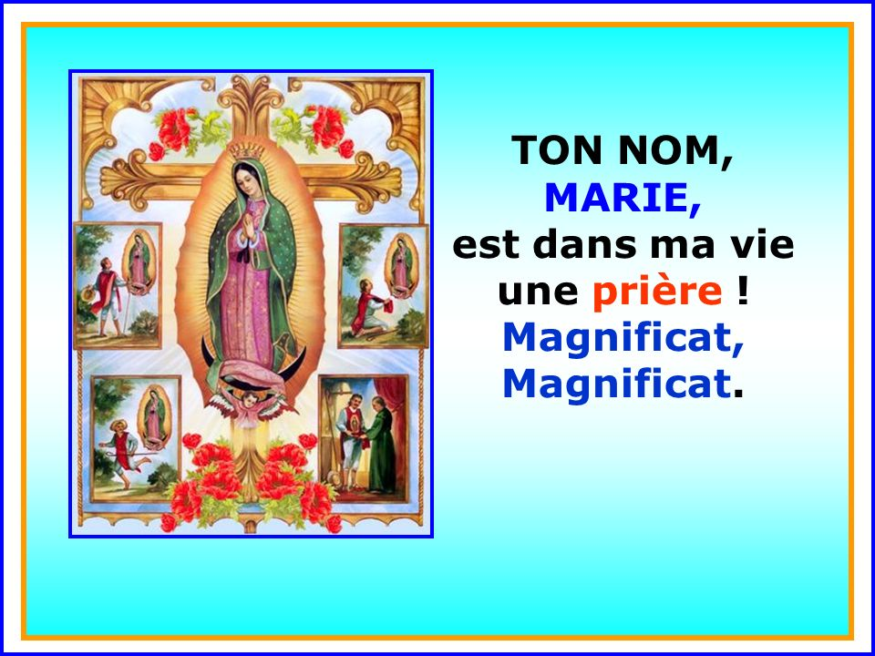 .. TON NOM, MARIE, est dans ma vie une prière ! Magnificat, Magnificat.