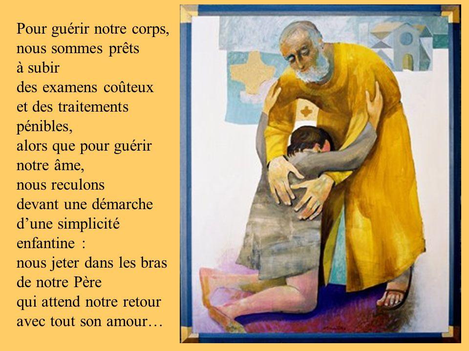 Pour guérir notre corps, nous sommes prêts à subir des examens coûteux et des traitements pénibles, alors que pour guérir notre âme, nous reculons devant une démarche dune simplicité enfantine : nous jeter dans les bras de notre Père qui attend notre retour avec tout son amour…