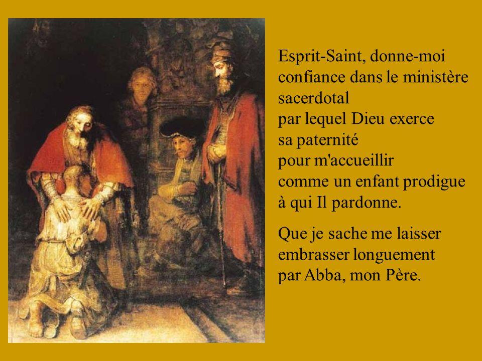 Esprit-Saint, donne-moi confiance dans le ministère sacerdotal par lequel Dieu exerce sa paternité pour m accueillir comme un enfant prodigue à qui Il pardonne.