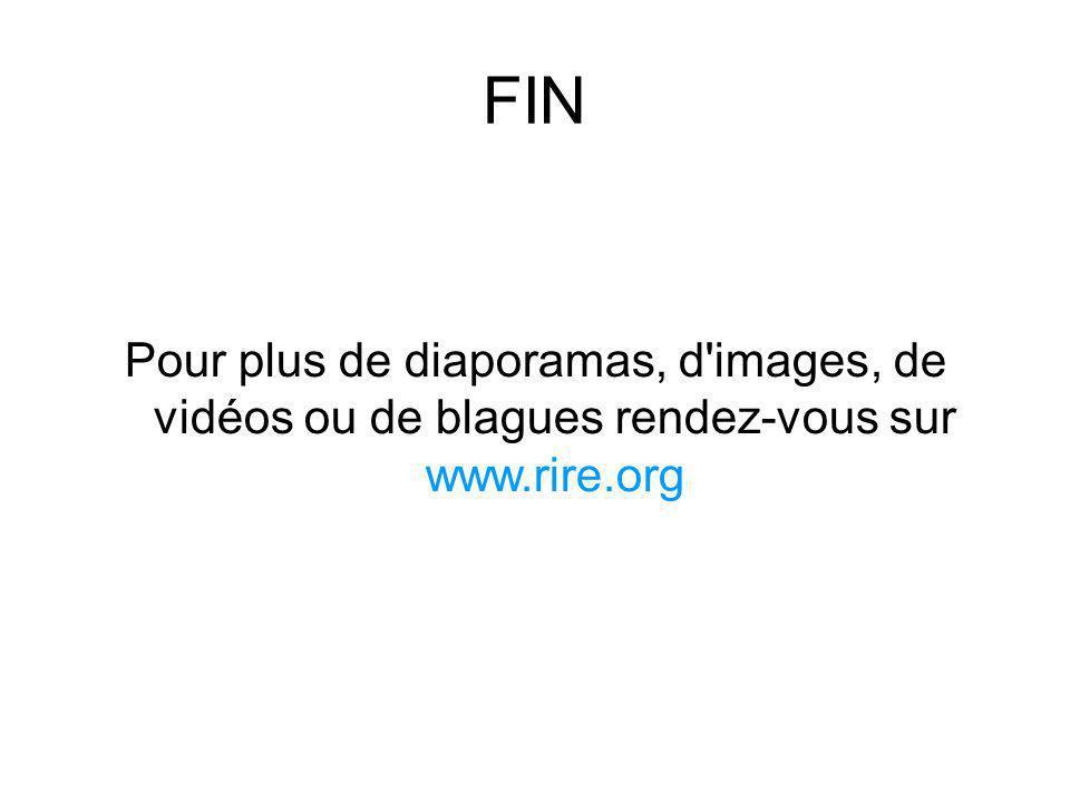 FIN Pour plus de diaporamas, d'images, de vidéos ou de blagues rendez-vous sur www.rire.org