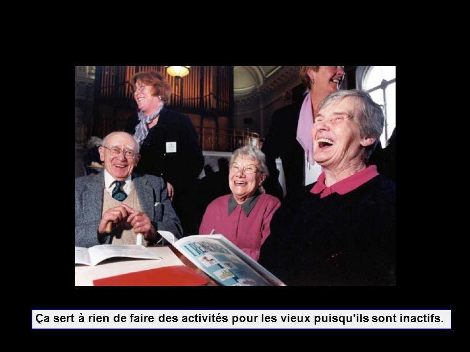 Ça sert à rien de faire des activités pour les vieux puisqu'ils sont inactifs.