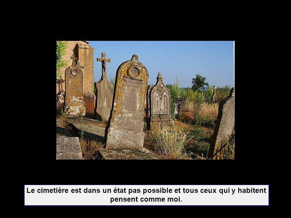 Le cimetière est dans un état pas possible et tous ceux qui y habitent pensent comme moi.